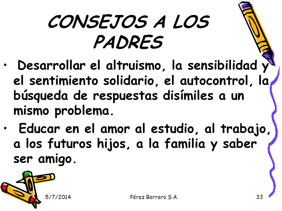 5/7/2014Pérez Barrero S.A.33 CONSEJOS A LOS PADRES Desarrollar el altruismo, la sensibilidad y el sentimiento solidario, el autocontrol, la búsqueda de respuestas disímiles a un mismo problema.