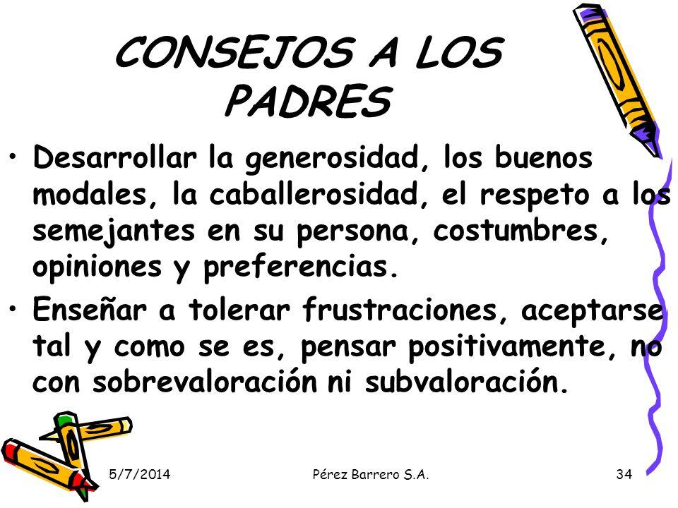 5/7/2014Pérez Barrero S.A.34 CONSEJOS A LOS PADRES Desarrollar la generosidad, los buenos modales, la caballerosidad, el respeto a los semejantes en su persona, costumbres, opiniones y preferencias.