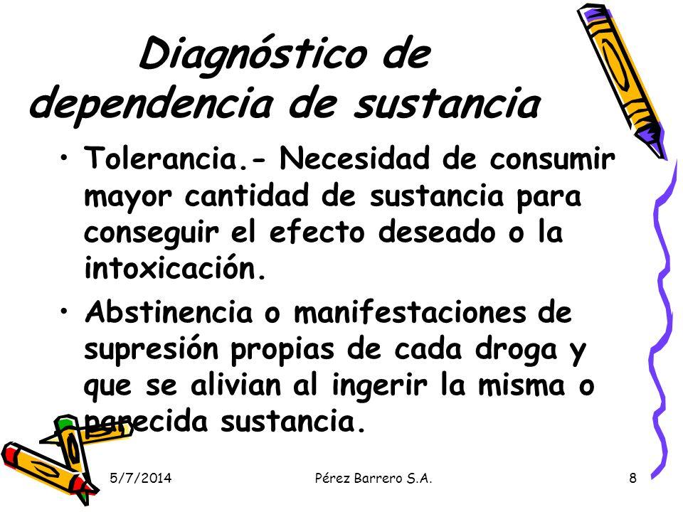 5/7/2014Pérez Barrero S.A.8 Diagnóstico de dependencia de sustancia Tolerancia.- Necesidad de consumir mayor cantidad de sustancia para conseguir el efecto deseado o la intoxicación.