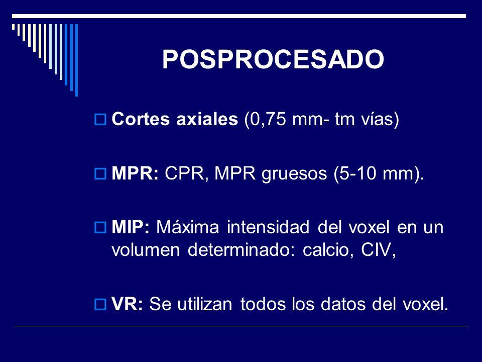 POSPROCESADO Cortes axiales (0,75 mm- tm vías) MPR: CPR, MPR gruesos (5-10 mm). MIP: Máxima intensidad del voxel en un volumen determinado: calcio, CI