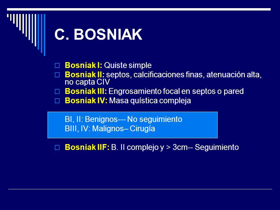 C. BOSNIAK Bosniak I: Quiste simple Bosniak II: septos, calcificaciones finas, atenuación alta, no capta CIV Bosniak III: Engrosamiento focal en septo
