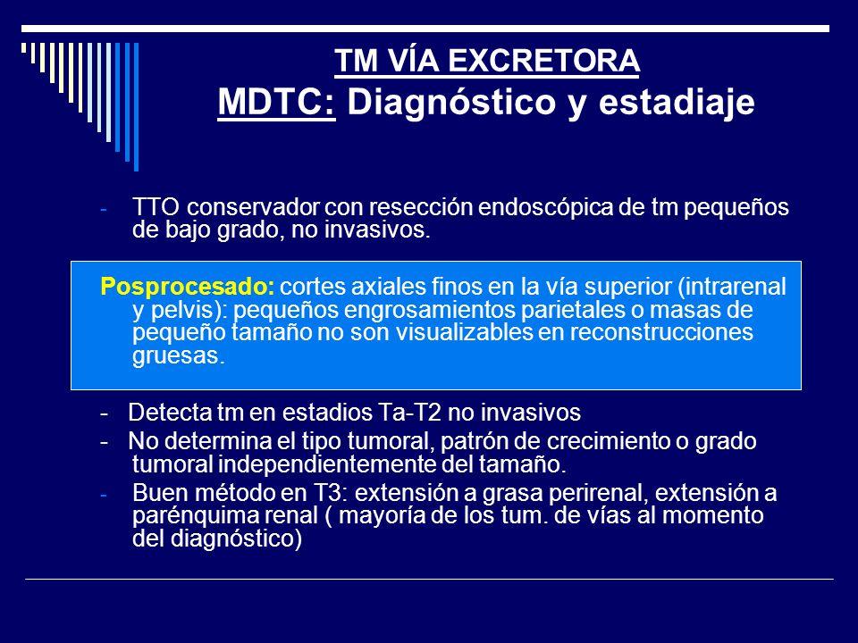 TM VÍA EXCRETORA MDTC: Diagnóstico y estadiaje - TTO conservador con resección endoscópica de tm pequeños de bajo grado, no invasivos. Posprocesado: c