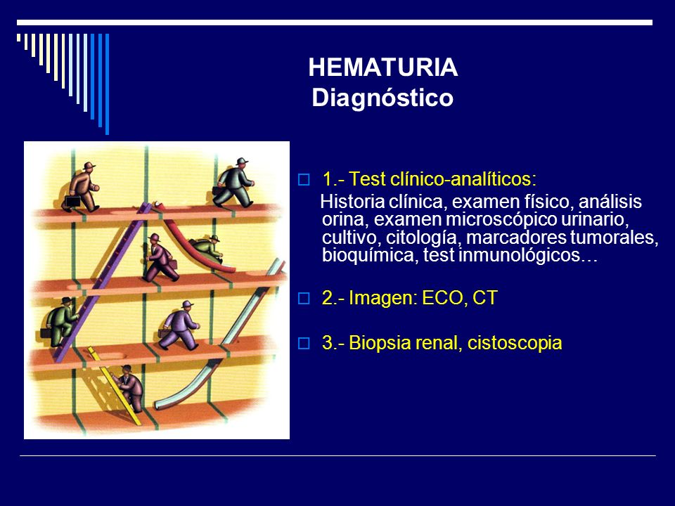 HEMATURIA Diagnóstico 1.- Test clínico-analíticos: Historia clínica, examen físico, análisis orina, examen microscópico urinario, cultivo, citología,