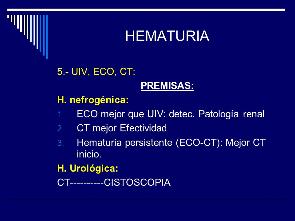HEMATURIA 5.- UIV, ECO, CT: PREMISAS: H. nefrogénica: 1. ECO mejor que UIV: detec. Patología renal 2. CT mejor Efectividad 3. Hematuria persistente (E