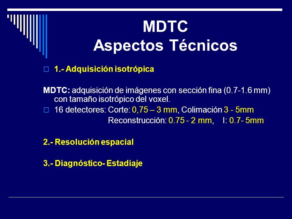 1.- Adquisición isotrópica MDTC: adquisición de imágenes con sección fina (0.7-1.6 mm) con tamaño isotrópico del voxel. 16 detectores: Corte: 0,75 – 3