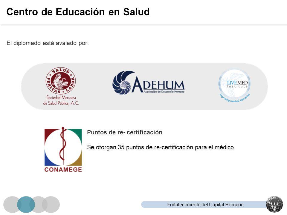 Fortalecimiento del Capital Humano Centro de Educación en Salud El diplomado está avalado por: Puntos de re- certificación Se otorgan 35 puntos de re-