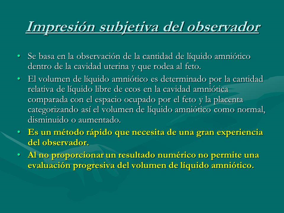Impresión subjetiva del observador Se basa en la observación de la cantidad de líquido amniótico dentro de la cavidad uterina y que rodea al feto.Se basa en la observación de la cantidad de líquido amniótico dentro de la cavidad uterina y que rodea al feto.