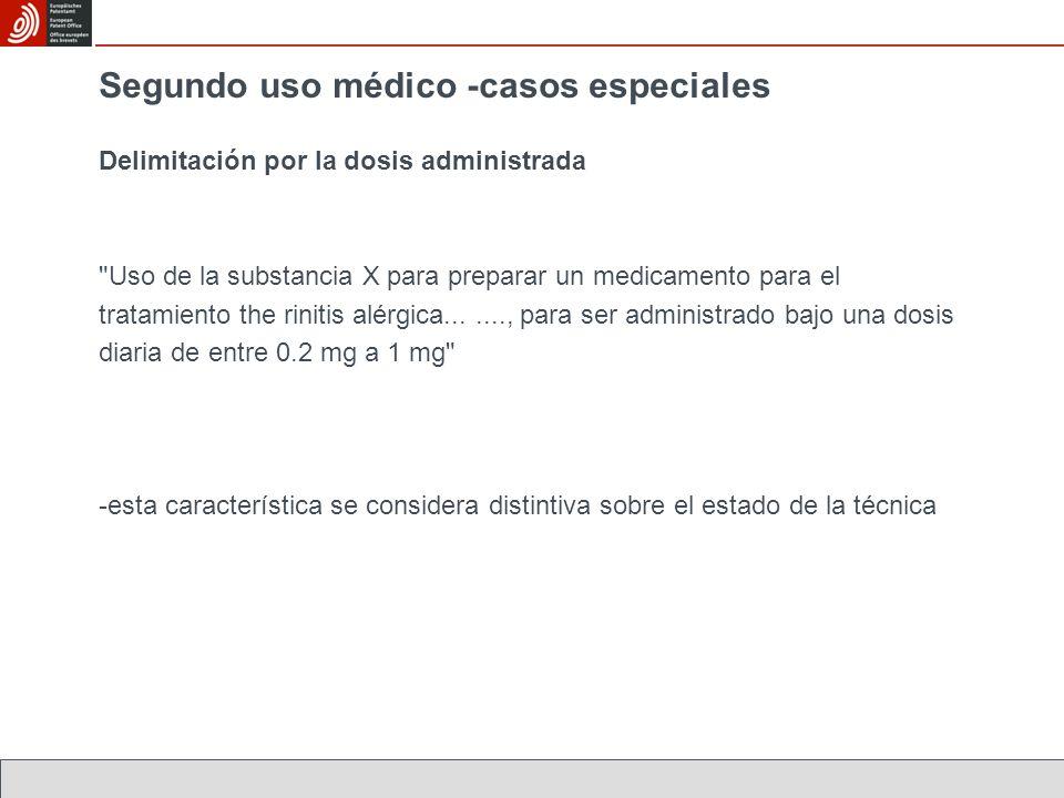 Segundo uso médico -casos especiales Delimitación por la dosis administrada Uso de la substancia X para preparar un medicamento para el tratamiento the rinitis alérgica......., para ser administrado bajo una dosis diaria de entre 0.2 mg a 1 mg -esta característica se considera distintiva sobre el estado de la técnica