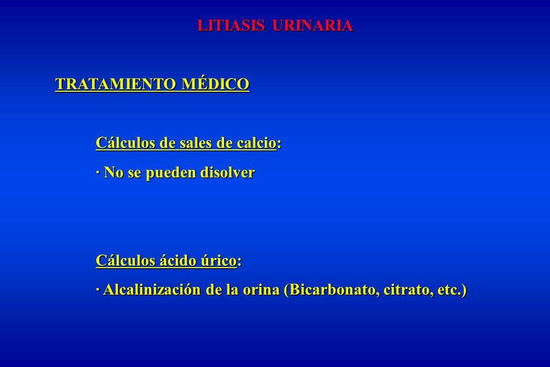 LITIASIS URINARIA TRATAMIENTO MÉDICO Cálculos de sales de calcio: · No se pueden disolver Cálculos ácido úrico: · Alcalinización de la orina (Bicarbonato, citrato, etc.)