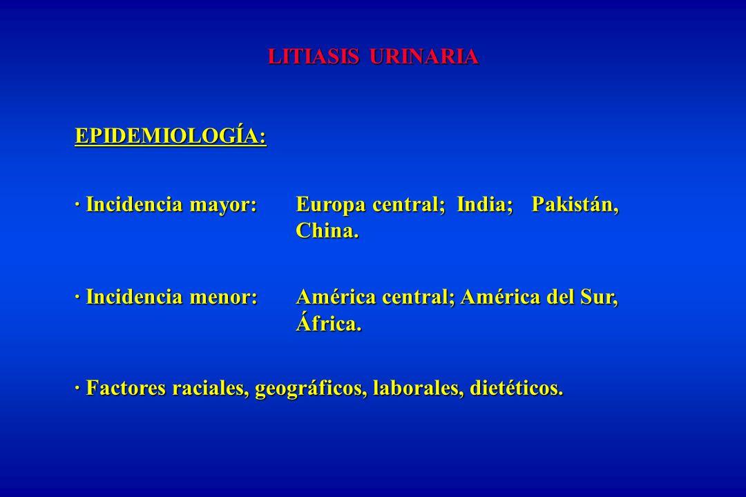 LITIASIS URINARIA EPIDEMIOLOGÍA: · Incidencia mayor:Europa central; India; Pakistán, China.