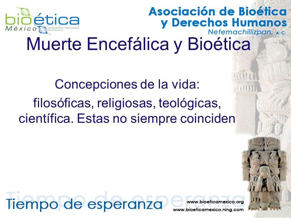 Muerte Encefálica y Bioética Concepciones de la vida: filosóficas, religiosas, teológicas, científica. Estas no siempre coinciden