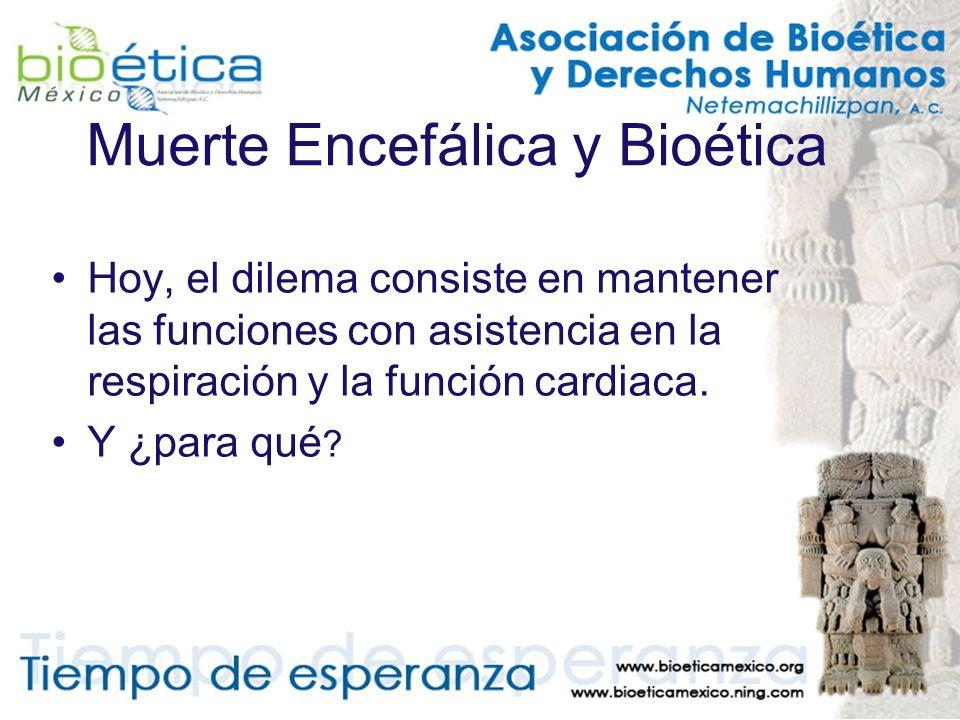 Muerte Encefálica y Bioética Hoy, el dilema consiste en mantener las funciones con asistencia en la respiración y la función cardiaca. Y ¿para qué ?
