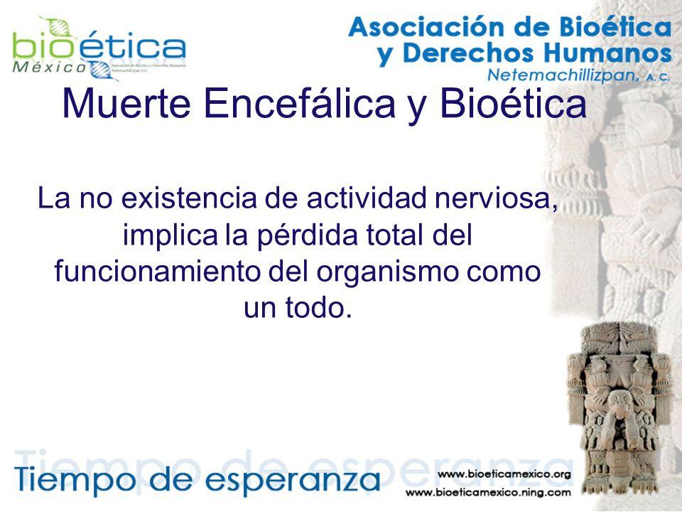 Muerte Encefálica y Bioética La no existencia de actividad nerviosa, implica la pérdida total del funcionamiento del organismo como un todo.