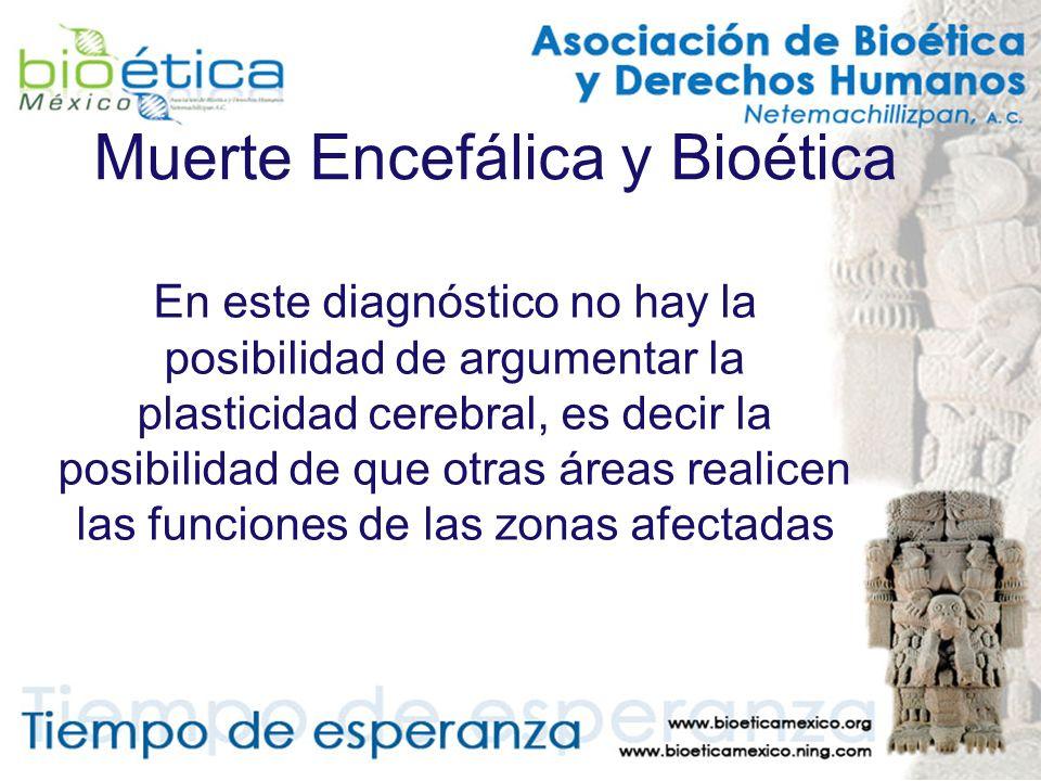 Muerte Encefálica y Bioética En este diagnóstico no hay la posibilidad de argumentar la plasticidad cerebral, es decir la posibilidad de que otras áre