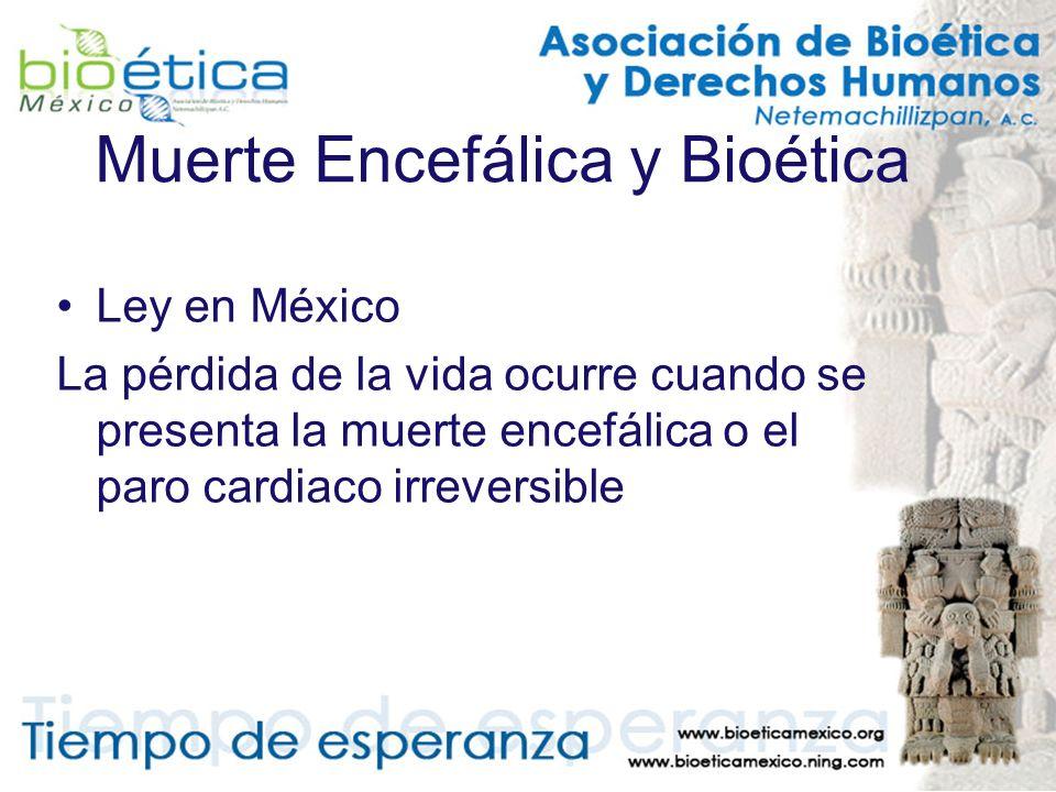 Muerte Encefálica y Bioética Ley en México La pérdida de la vida ocurre cuando se presenta la muerte encefálica o el paro cardiaco irreversible