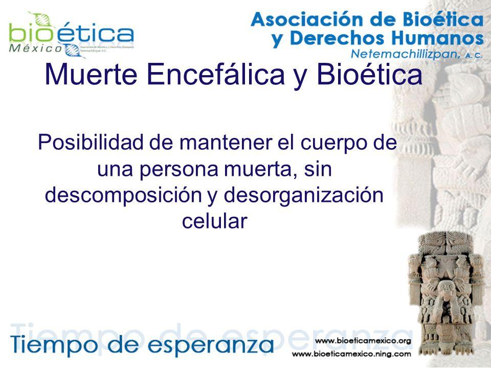 Muerte Encefálica y Bioética Posibilidad de mantener el cuerpo de una persona muerta, sin descomposición y desorganización celular