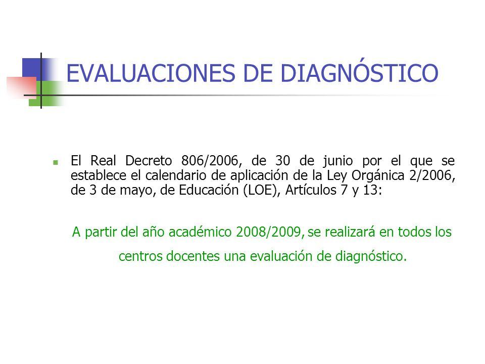EVALUACIONES DE DIAGNÓSTICO El Real Decreto 806/2006, de 30 de junio por el que se establece el calendario de aplicación de la Ley Orgánica 2/2006, de 3 de mayo, de Educación (LOE), Artículos 7 y 13: A partir del año académico 2008/2009, se realizará en todos los centros docentes una evaluación de diagnóstico.