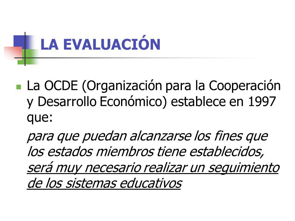 LA EVALUACIÓN La OCDE (Organización para la Cooperación y Desarrollo Económico) establece en 1997 que: para que puedan alcanzarse los fines que los estados miembros tiene establecidos, será muy necesario realizar un seguimiento de los sistemas educativos
