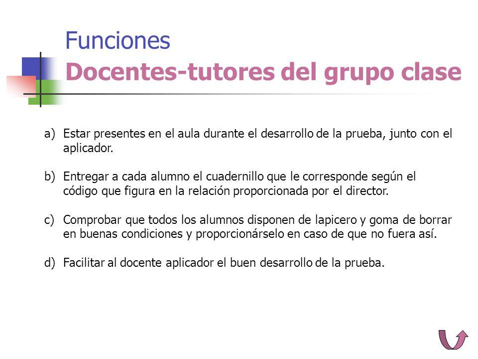 Funciones Docentes-tutores del grupo clase a)Estar presentes en el aula durante el desarrollo de la prueba, junto con el aplicador.