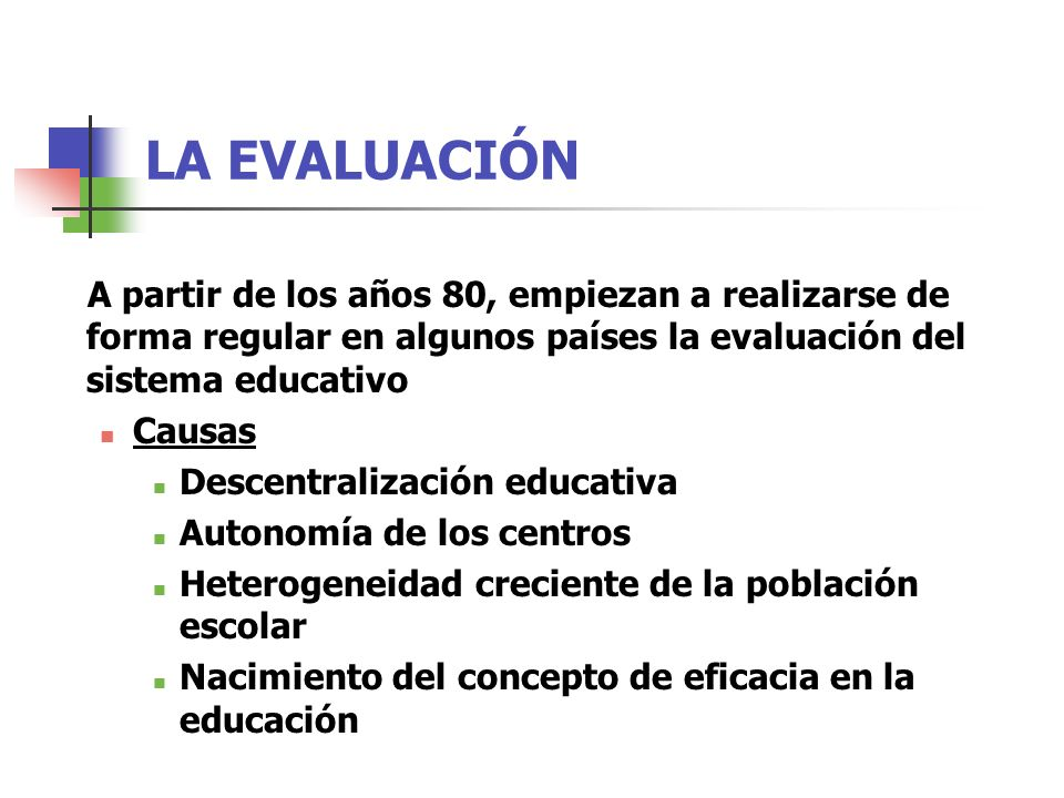 LA EVALUACIÓN A partir de los años 80, empiezan a realizarse de forma regular en algunos países la evaluación del sistema educativo Causas Descentralización educativa Autonomía de los centros Heterogeneidad creciente de la población escolar Nacimiento del concepto de eficacia en la educación