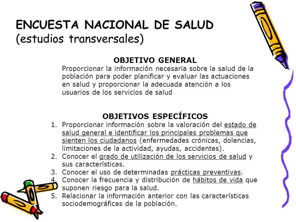 ENCUESTA NACIONAL DE SALUD (estudios transversales) OBJETIVO GENERAL Proporcionar la información necesaria sobre la salud de la población para poder p