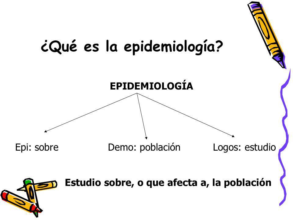 ¿Qué es la epidemiología? EPIDEMIOLOGÍA Epi: sobreDemo: poblaciónLogos: estudio Estudio sobre, o que afecta a, la población
