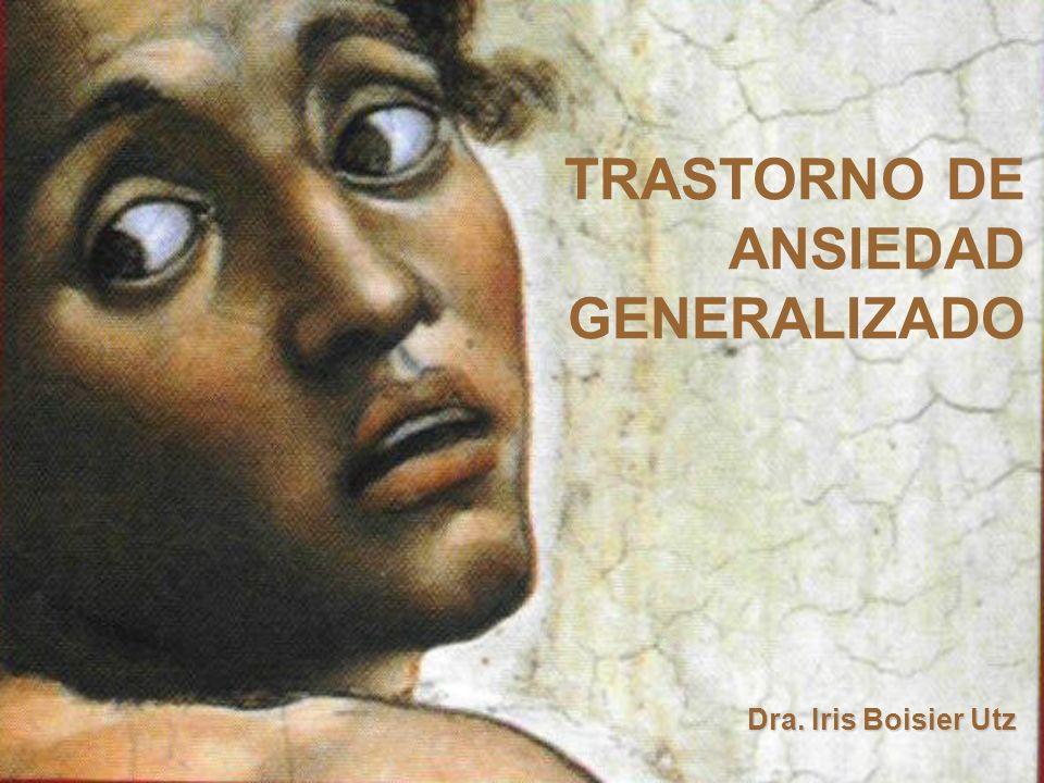Dra. Iris Boisier Utz TRASTORNO DE ANSIEDAD GENERALIZADO