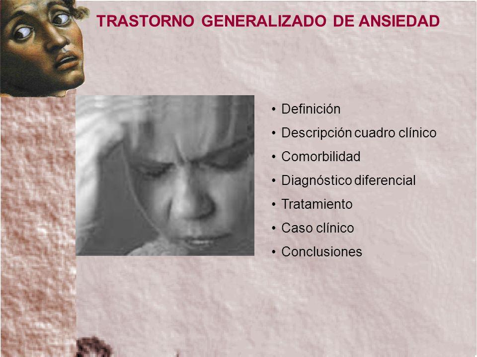 Definición Descripción cuadro clínico Comorbilidad Diagnóstico diferencial Tratamiento Caso clínico Conclusiones TRASTORNO GENERALIZADO DE ANSIEDAD