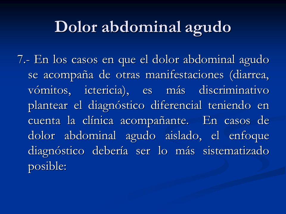 Dolor abdominal agudo 7.- En los casos en que el dolor abdominal agudo se acompaña de otras manifestaciones (diarrea, vómitos, ictericia), es más disc
