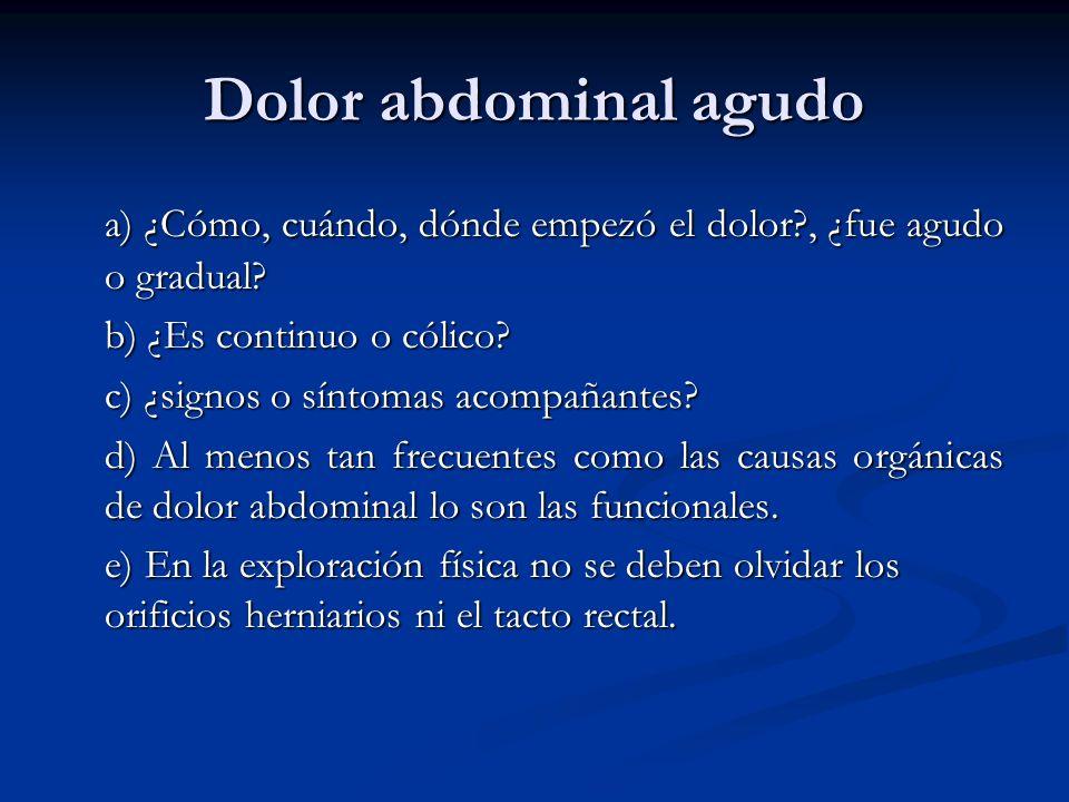 Dolor abdominal agudo a) ¿Cómo, cuándo, dónde empezó el dolor?, ¿fue agudo o gradual? b) ¿Es continuo o cólico? c) ¿signos o síntomas acompañantes? d)