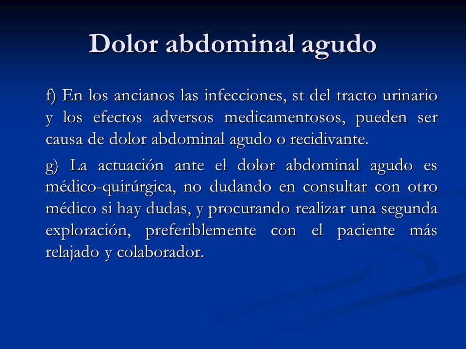 Dolor abdominal agudo f) En los ancianos las infecciones, st del tracto urinario y los efectos adversos medicamentosos, pueden ser causa de dolor abdo