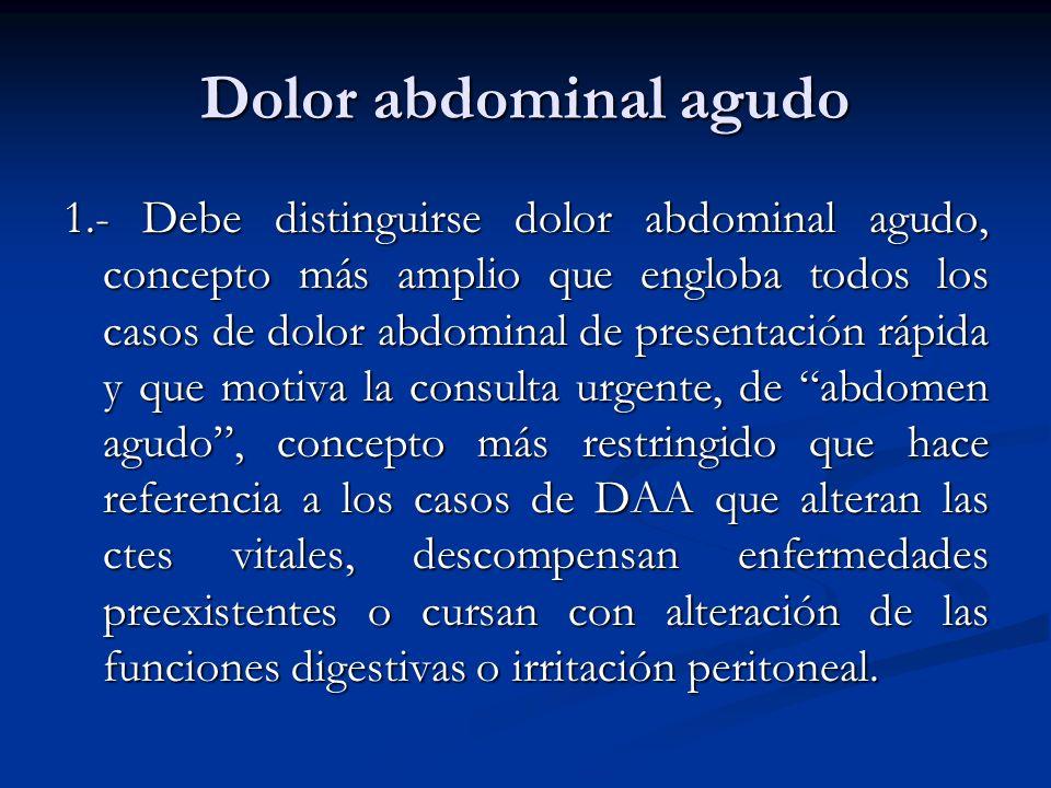 Dolor abdominal agudo 1.- Debe distinguirse dolor abdominal agudo, concepto más amplio que engloba todos los casos de dolor abdominal de presentación