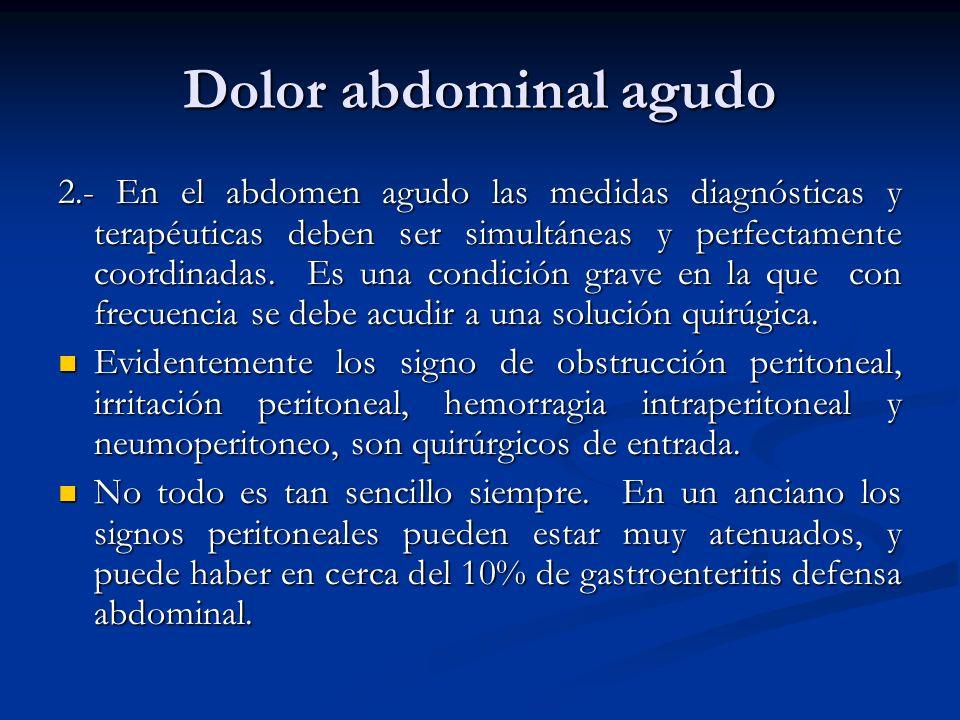 Dolor abdominal agudo 2.- En el abdomen agudo las medidas diagnósticas y terapéuticas deben ser simultáneas y perfectamente coordinadas. Es una condic