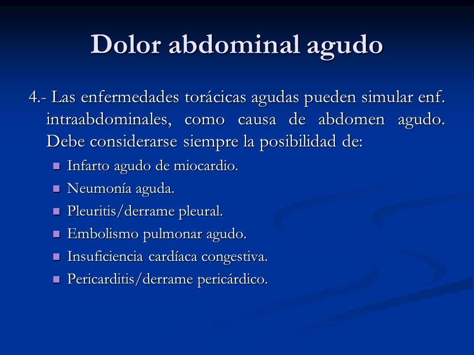 Dolor abdominal agudo 4.- Las enfermedades torácicas agudas pueden simular enf. intraabdominales, como causa de abdomen agudo. Debe considerarse siemp
