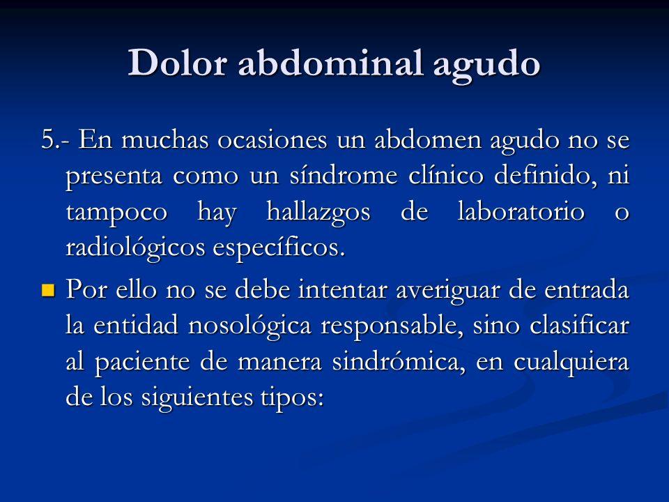 Dolor abdominal agudo 5.- En muchas ocasiones un abdomen agudo no se presenta como un síndrome clínico definido, ni tampoco hay hallazgos de laborator