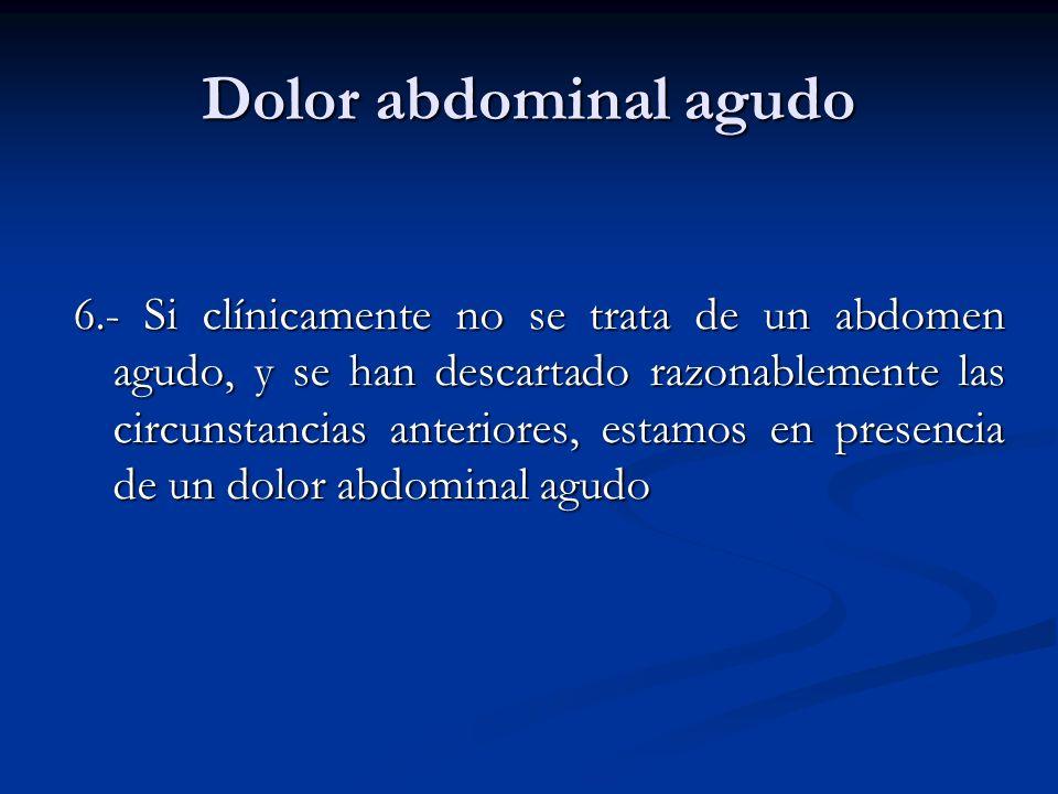 Dolor abdominal agudo 6.- Si clínicamente no se trata de un abdomen agudo, y se han descartado razonablemente las circunstancias anteriores, estamos e