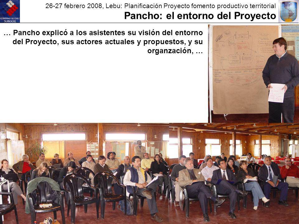 26-27 febrero 2008, Lebu: Planificación Proyecto fomento productivo territorial Pancho: el entorno del Proyecto … Pancho explicó a los asistentes su visión del entorno del Proyecto, sus actores actuales y propuestos, y su organzación, …