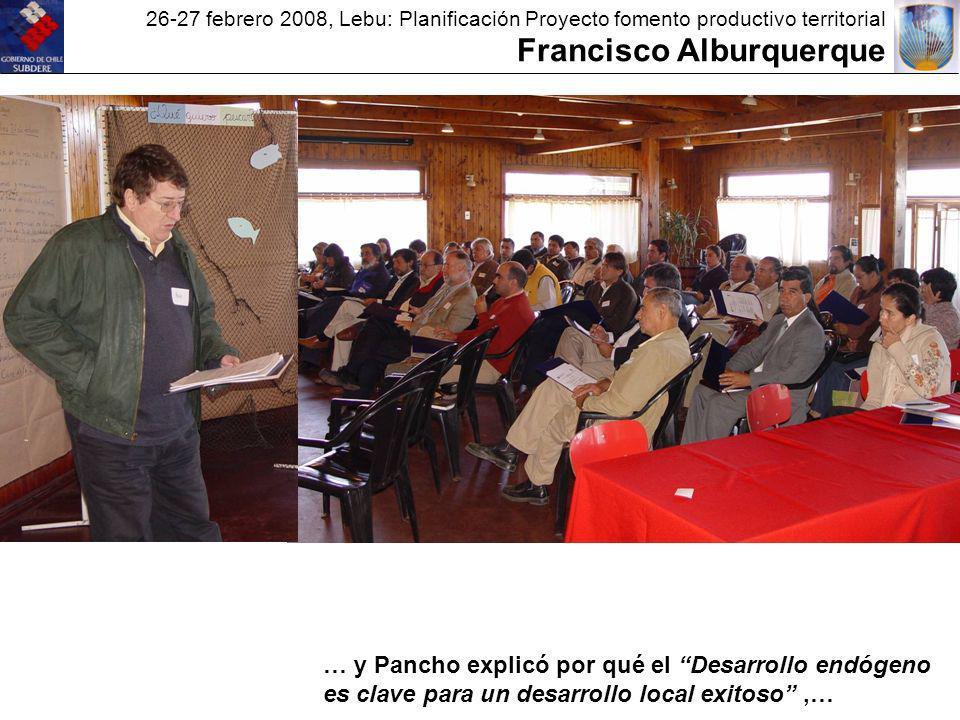 26-27 febrero 2008, Lebu: Planificación Proyecto fomento productivo territorial Francisco Alburquerque … y Pancho explicó por qué el Desarrollo endógeno es clave para un desarrollo local exitoso,…