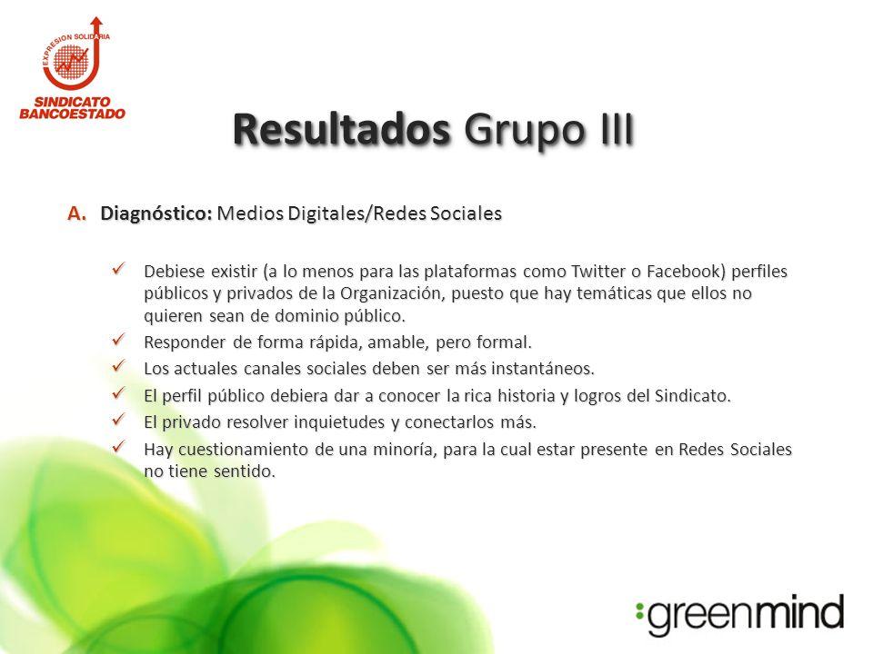 Resultados Grupo III A.Diagnóstico: Medios Digitales/Redes Sociales Debiese existir (a lo menos para las plataformas como Twitter o Facebook) perfiles públicos y privados de la Organización, puesto que hay temáticas que ellos no quieren sean de dominio público.