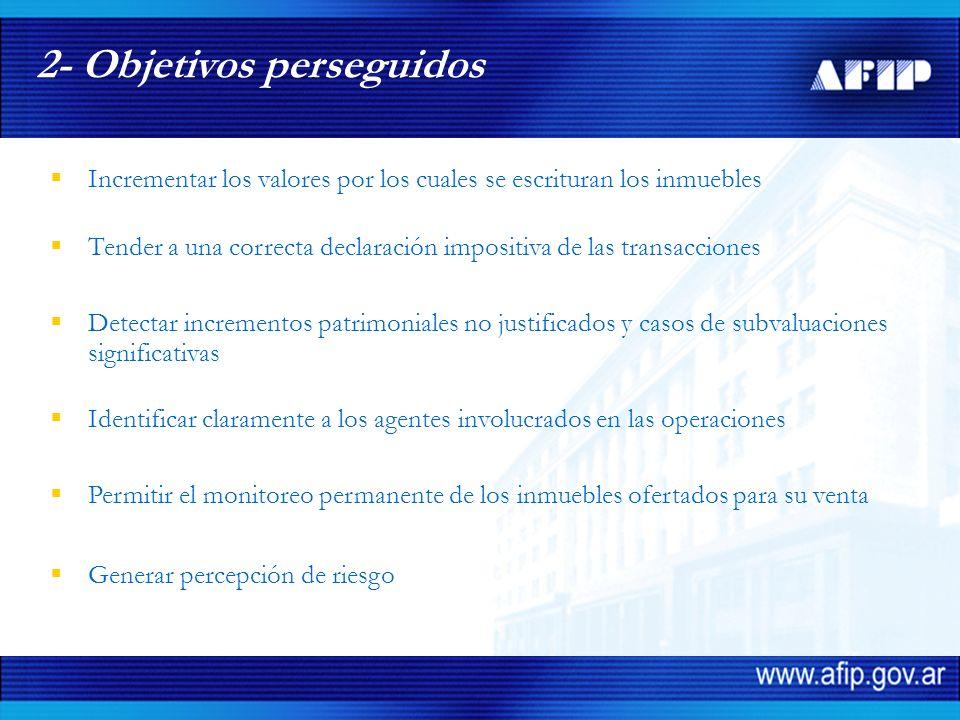 Incrementar los valores por los cuales se escrituran los inmuebles 2- Objetivos perseguidos Detectar incrementos patrimoniales no justificados y casos