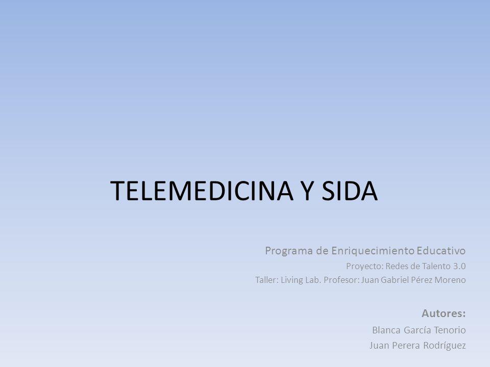 TELEMEDICINA Y SIDA Programa de Enriquecimiento Educativo Proyecto: Redes de Talento 3.0 Taller: Living Lab. Profesor: Juan Gabriel Pérez Moreno Autor