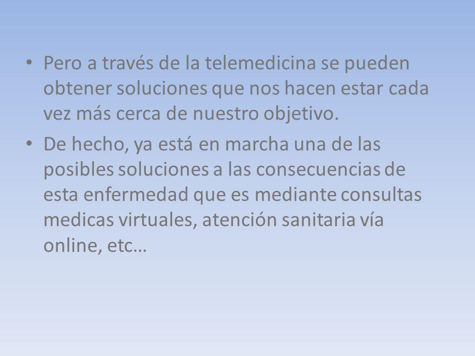 Pero a través de la telemedicina se pueden obtener soluciones que nos hacen estar cada vez más cerca de nuestro objetivo. De hecho, ya está en marcha