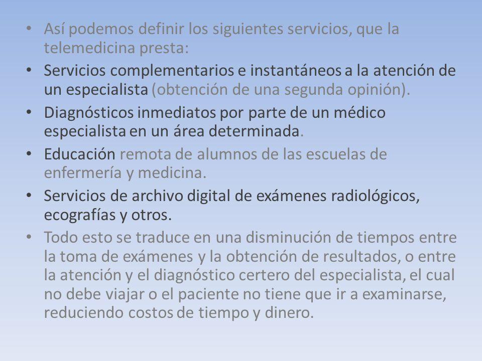 Así podemos definir los siguientes servicios, que la telemedicina presta: Servicios complementarios e instantáneos a la atención de un especialista (obtención de una segunda opinión).