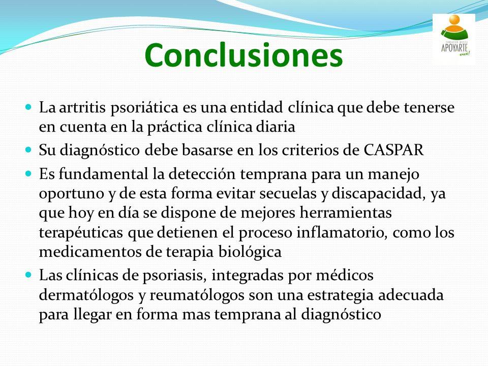 Conclusiones La artritis psoriática es una entidad clínica que debe tenerse en cuenta en la práctica clínica diaria Su diagnóstico debe basarse en los criterios de CASPAR Es fundamental la detección temprana para un manejo oportuno y de esta forma evitar secuelas y discapacidad, ya que hoy en día se dispone de mejores herramientas terapéuticas que detienen el proceso inflamatorio, como los medicamentos de terapia biológica Las clínicas de psoriasis, integradas por médicos dermatólogos y reumatólogos son una estrategia adecuada para llegar en forma mas temprana al diagnóstico