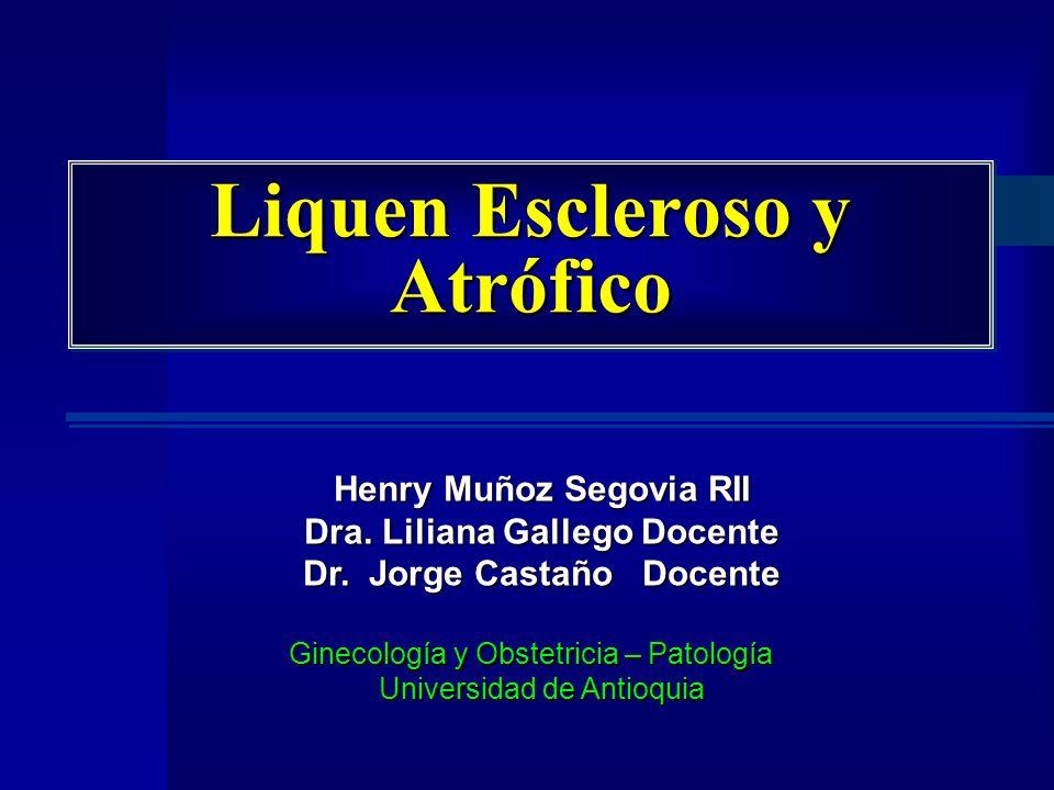 Liquen Escleroso y Atrófico Henry Muñoz Segovia RII Dra. Liliana Gallego Docente Dr. Jorge Castaño Docente Ginecología y Obstetricia – Patología Unive
