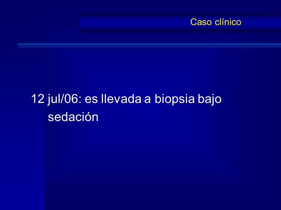 12 jul/06: es llevada a biopsia bajo sedación Caso clínico