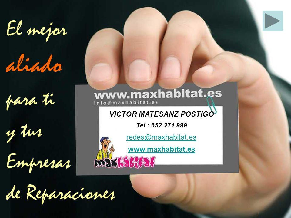 VICTOR MATESANZ POSTIGO Tel.: 652 271 999 redes@maxhabitat.es www.maxhabitat.es El mejor aliado para ti y tus Empresas de Reparaciones