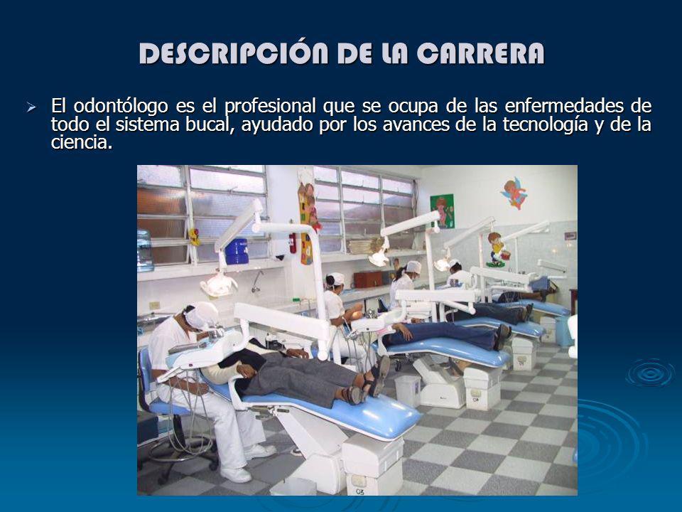DESCRIPCIÓN DE LA CARRERA El odontólogo es el profesional que se ocupa de las enfermedades de todo el sistema bucal, ayudado por los avances de la tec