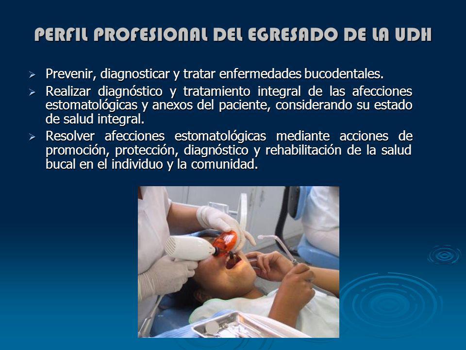 PERFIL PROFESIONAL DEL EGRESADO DE LA UDH Prevenir, diagnosticar y tratar enfermedades bucodentales. Prevenir, diagnosticar y tratar enfermedades buco