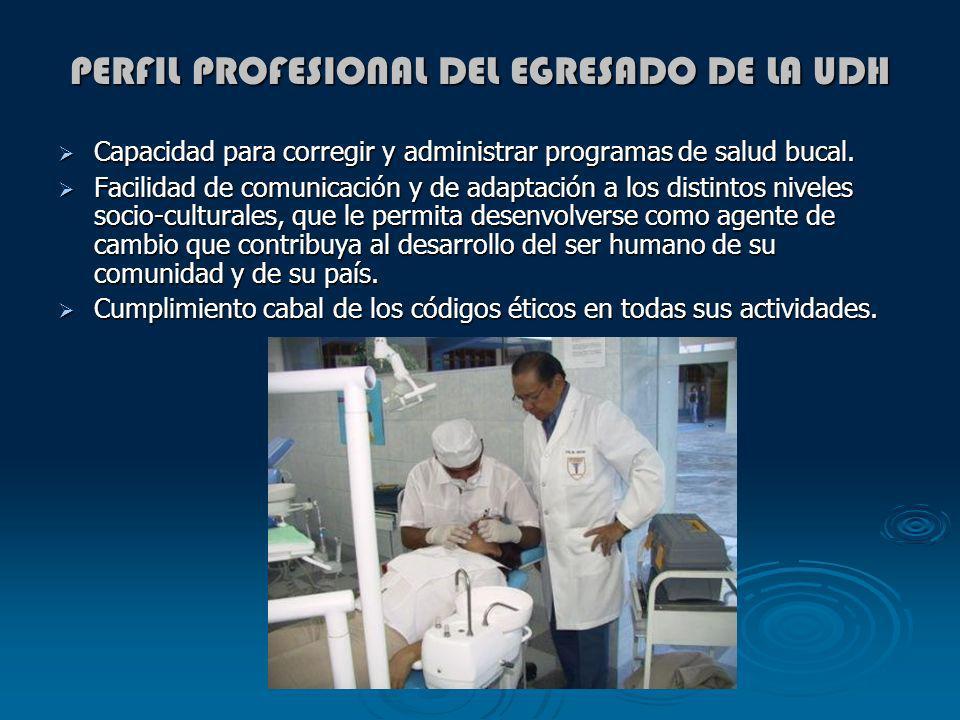 PERFIL PROFESIONAL DEL EGRESADO DE LA UDH Capacidad para corregir y administrar programas de salud bucal. Capacidad para corregir y administrar progra